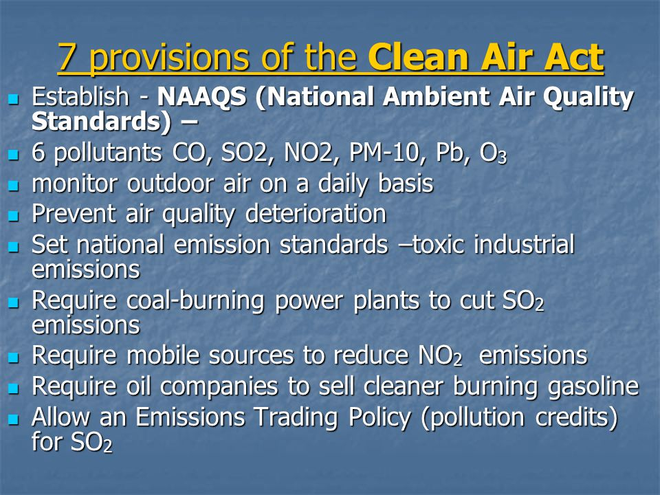 7 provisions of the Clean Air Act Establish - NAAQS (National Ambient Air Quality Standards) – Establish - NAAQS (National Ambient Air Quality Standards) – 6 pollutants CO, SO2, NO2, PM-10, Pb, O 3 6 pollutants CO, SO2, NO2, PM-10, Pb, O 3 monitor outdoor air on a daily basis monitor outdoor air on a daily basis Prevent air quality deterioration Prevent air quality deterioration Set national emission standards –toxic industrial emissions Set national emission standards –toxic industrial emissions Require coal-burning power plants to cut SO 2 emissions Require coal-burning power plants to cut SO 2 emissions Require mobile sources to reduce NO 2 emissions Require mobile sources to reduce NO 2 emissions Require oil companies to sell cleaner burning gasoline Require oil companies to sell cleaner burning gasoline Allow an Emissions Trading Policy (pollution credits) for SO 2 Allow an Emissions Trading Policy (pollution credits) for SO 2