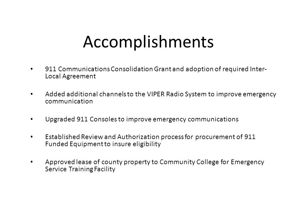 Accomplishments 911 Communications Consolidation Grant and adoption of required Inter- Local Agreement Added additional channels to the VIPER Radio System to improve emergency communication Upgraded 911 Consoles to improve emergency communications Established Review and Authorization process for procurement of 911 Funded Equipment to insure eligibility Approved lease of county property to Community College for Emergency Service Training Facility