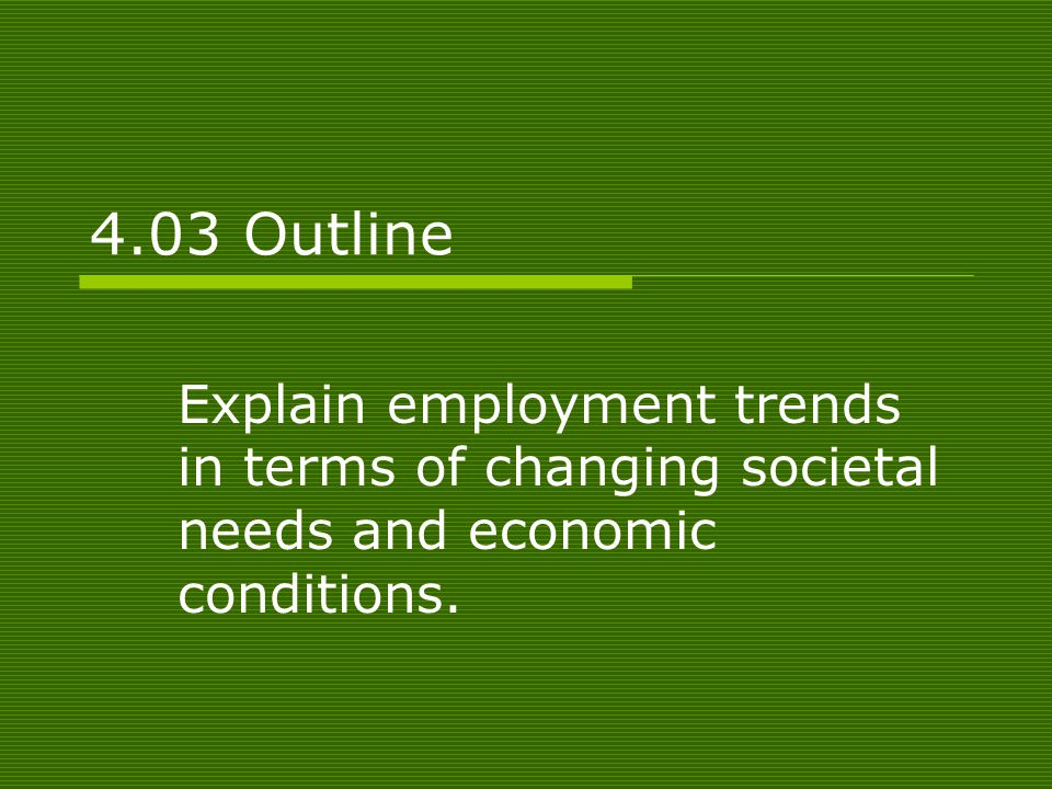 4.03 Outline Explain employment trends in terms of changing societal needs and economic conditions.