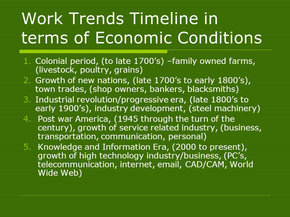 Work Trends Timeline in terms of Economic Conditions 1.Colonial period, (to late 1700's) –family owned farms, (livestock, poultry, grains) 2.Growth of new nations, (late 1700's to early 1800's), town trades, (shop owners, bankers, blacksmiths) 3.Industrial revolution/progressive era, (late 1800's to early 1900's), industry development, (steel machinery) 4.Post war America, (1945 through the turn of the century), growth of service related industry, (business, transportation, communication, personal) 5.Knowledge and Information Era, (2000 to present), growth of high technology industry/business, (PC's, telecommunication, internet, email, CAD/CAM, World Wide Web)