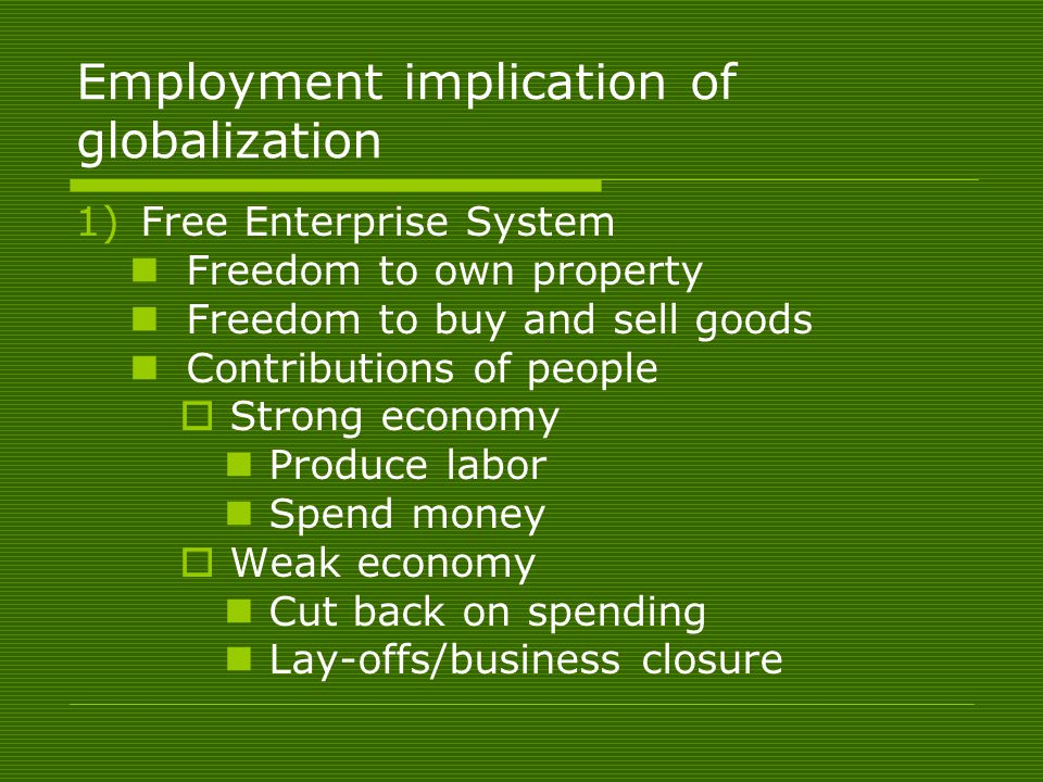 Employment implication of globalization 1)Free Enterprise System Freedom to own property Freedom to buy and sell goods Contributions of people  Strong economy Produce labor Spend money  Weak economy Cut back on spending Lay-offs/business closure