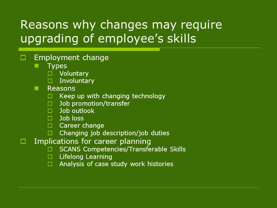 Reasons why changes may require upgrading of employee's skills  Employment change Types  Voluntary  Involuntary Reasons  Keep up with changing technology  Job promotion/transfer  Job outlook  Job loss  Career change  Changing job description/job duties  Implications for career planning  SCANS Competencies/Transferable Skills  Lifelong Learning  Analysis of case study work histories