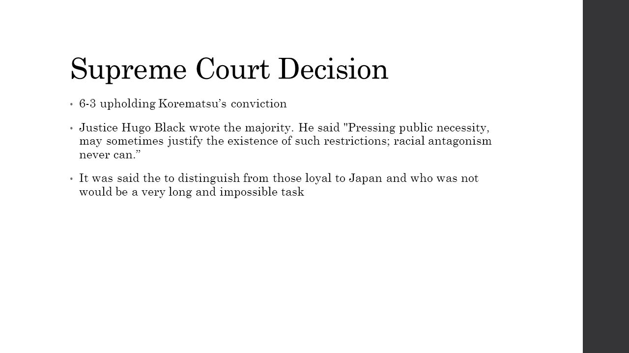 Supreme Court Decision 6-3 upholding Korematsu's conviction Justice Hugo Black wrote the majority.