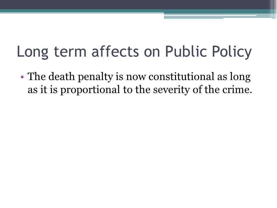 Long term affects on Public Policy The death penalty is now constitutional as long as it is proportional to the severity of the crime.