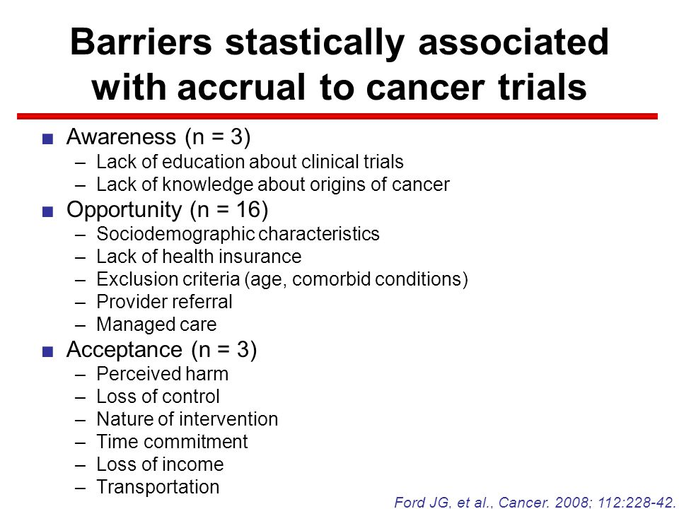 Barriers stastically associated with accrual to cancer trials ■Awareness (n = 3) –Lack of education about clinical trials –Lack of knowledge about origins of cancer ■Opportunity (n = 16) –Sociodemographic characteristics –Lack of health insurance –Exclusion criteria (age, comorbid conditions) –Provider referral –Managed care ■Acceptance (n = 3) –Perceived harm –Loss of control –Nature of intervention –Time commitment –Loss of income –Transportation Ford JG, et al., Cancer.