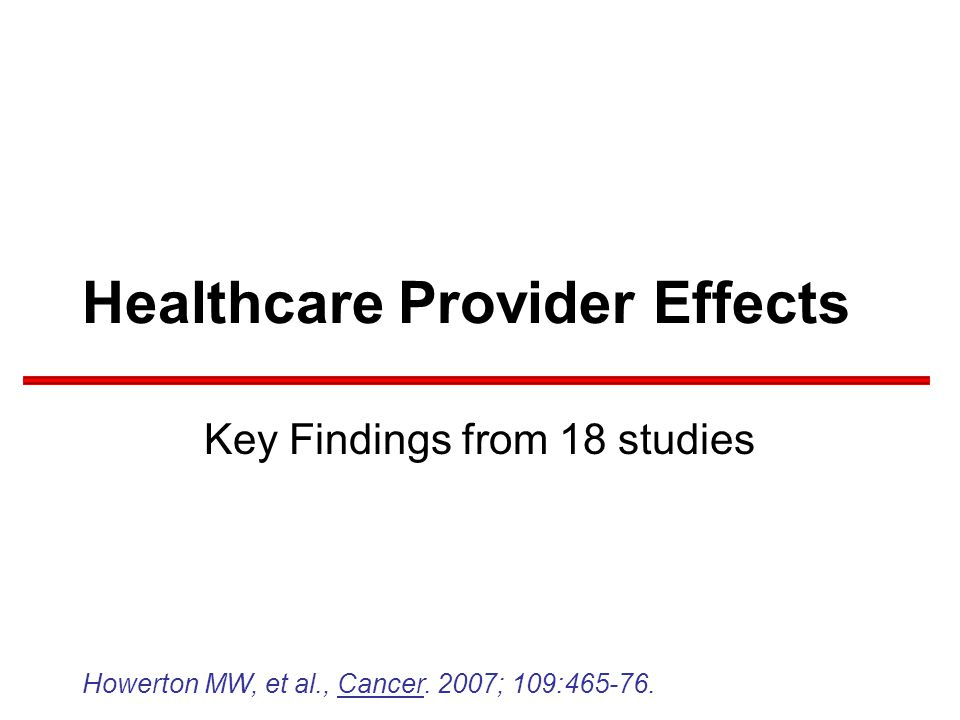 Healthcare Provider Effects Key Findings from 18 studies Howerton MW, et al., Cancer.