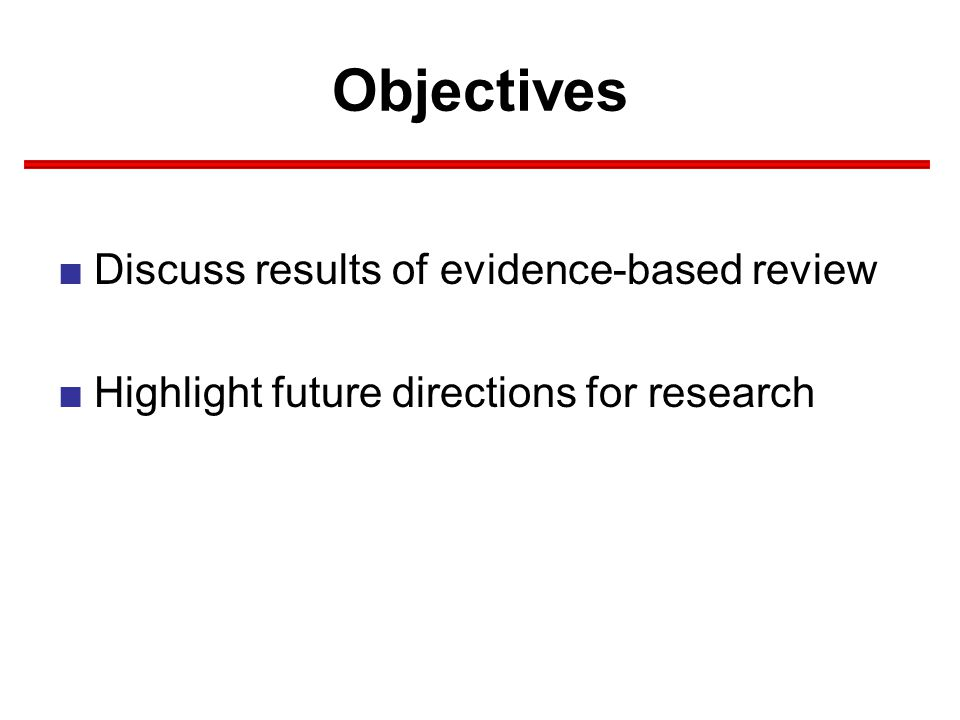 Objectives ■Discuss results of evidence-based review ■Highlight future directions for research