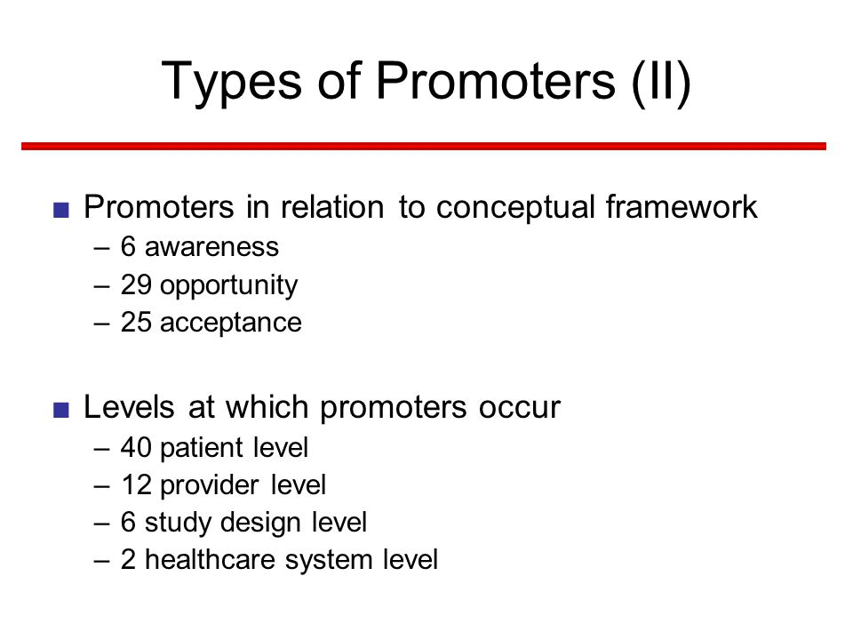 Types of Promoters (II) ■Promoters in relation to conceptual framework –6 awareness –29 opportunity –25 acceptance ■Levels at which promoters occur –40 patient level –12 provider level –6 study design level –2 healthcare system level