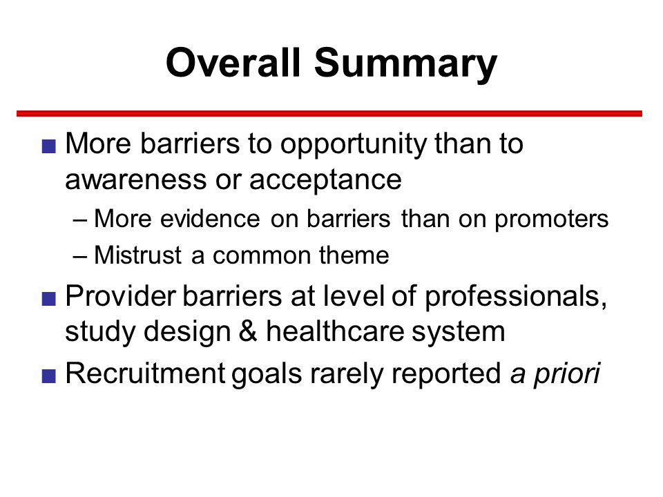 Overall Summary ■More barriers to opportunity than to awareness or acceptance –More evidence on barriers than on promoters –Mistrust a common theme ■Provider barriers at level of professionals, study design & healthcare system ■Recruitment goals rarely reported a priori