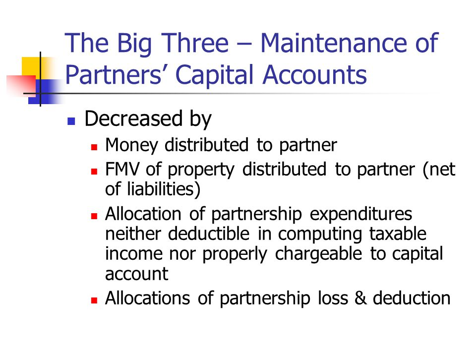 The Big Three – Maintenance of Partners' Capital Accounts Decreased by Money distributed to partner FMV of property distributed to partner (net of liabilities) Allocation of partnership expenditures neither deductible in computing taxable income nor properly chargeable to capital account Allocations of partnership loss & deduction
