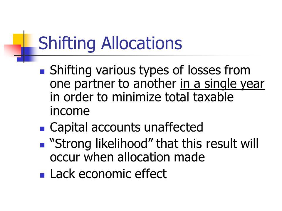 Shifting Allocations Shifting various types of losses from one partner to another in a single year in order to minimize total taxable income Capital accounts unaffected Strong likelihood that this result will occur when allocation made Lack economic effect