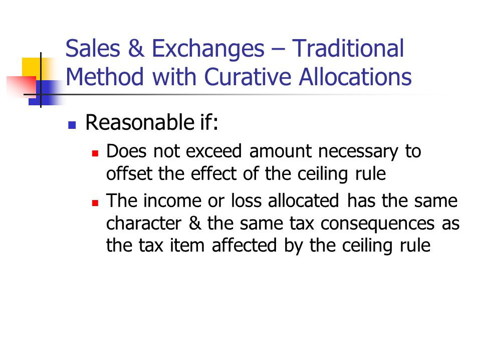 Sales & Exchanges – Traditional Method with Curative Allocations Reasonable if: Does not exceed amount necessary to offset the effect of the ceiling rule The income or loss allocated has the same character & the same tax consequences as the tax item affected by the ceiling rule