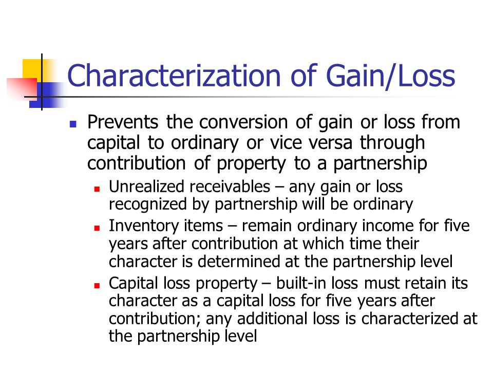 Characterization of Gain/Loss Prevents the conversion of gain or loss from capital to ordinary or vice versa through contribution of property to a partnership Unrealized receivables – any gain or loss recognized by partnership will be ordinary Inventory items – remain ordinary income for five years after contribution at which time their character is determined at the partnership level Capital loss property – built-in loss must retain its character as a capital loss for five years after contribution; any additional loss is characterized at the partnership level