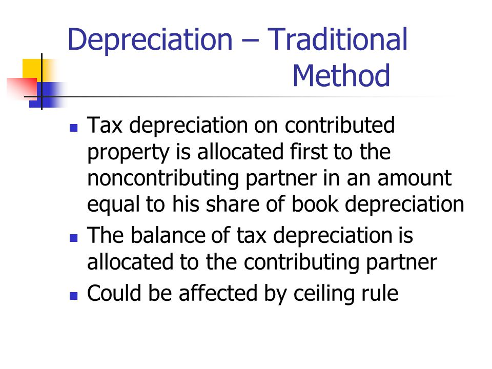 Depreciation – Traditional Method Tax depreciation on contributed property is allocated first to the noncontributing partner in an amount equal to his share of book depreciation The balance of tax depreciation is allocated to the contributing partner Could be affected by ceiling rule