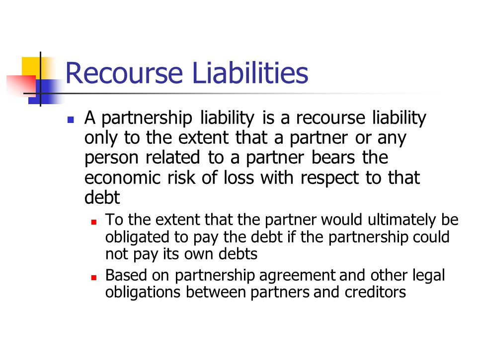Recourse Liabilities A partnership liability is a recourse liability only to the extent that a partner or any person related to a partner bears the economic risk of loss with respect to that debt To the extent that the partner would ultimately be obligated to pay the debt if the partnership could not pay its own debts Based on partnership agreement and other legal obligations between partners and creditors