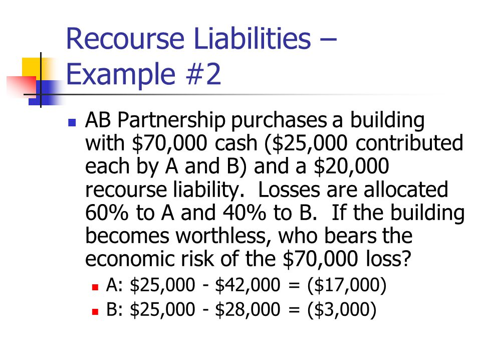 Recourse Liabilities – Example #2 AB Partnership purchases a building with $70,000 cash ($25,000 contributed each by A and B) and a $20,000 recourse liability.