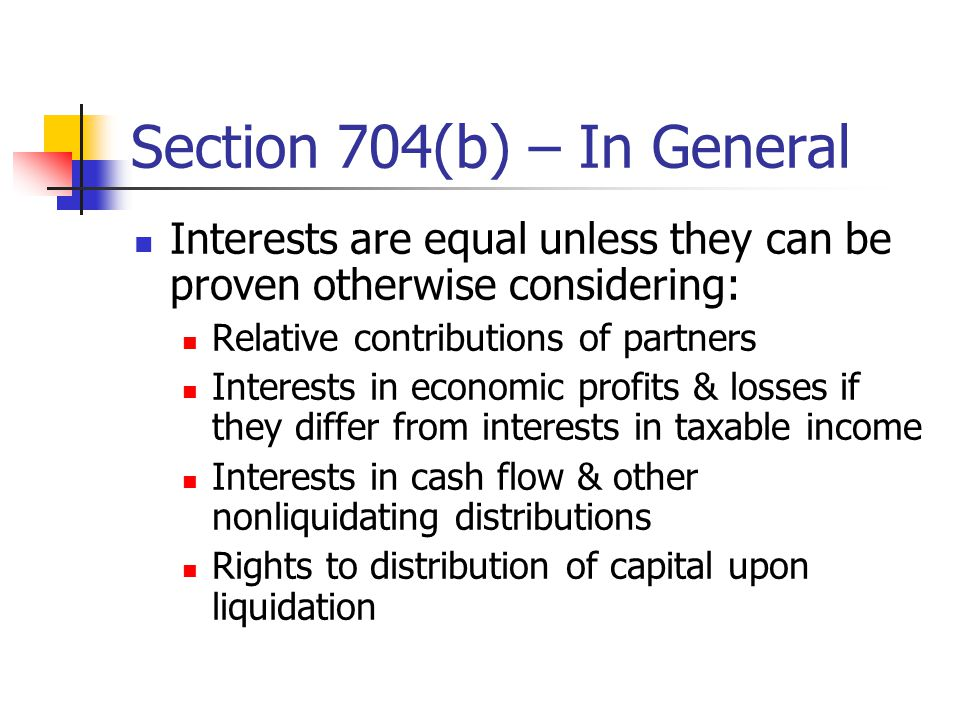 Section 704(b) – In General Interests are equal unless they can be proven otherwise considering: Relative contributions of partners Interests in economic profits & losses if they differ from interests in taxable income Interests in cash flow & other nonliquidating distributions Rights to distribution of capital upon liquidation