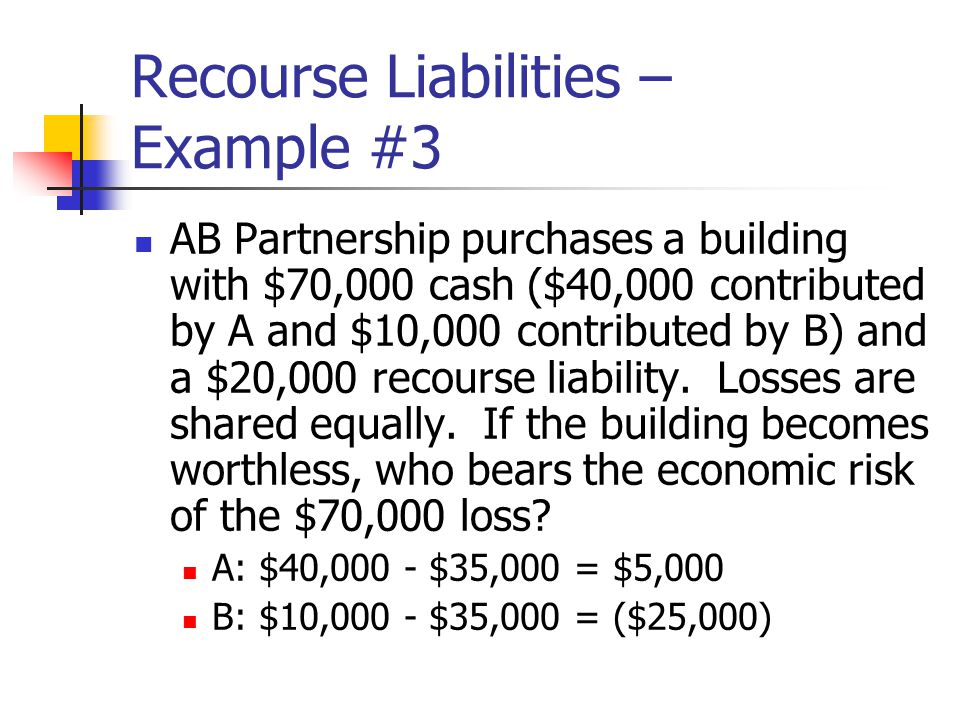 Recourse Liabilities – Example #3 AB Partnership purchases a building with $70,000 cash ($40,000 contributed by A and $10,000 contributed by B) and a $20,000 recourse liability.