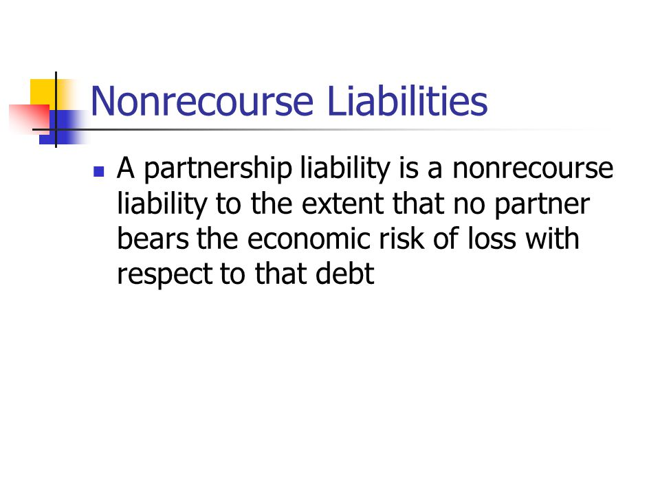 Nonrecourse Liabilities A partnership liability is a nonrecourse liability to the extent that no partner bears the economic risk of loss with respect to that debt