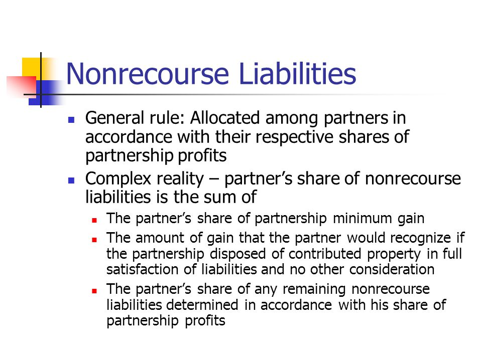 Nonrecourse Liabilities General rule: Allocated among partners in accordance with their respective shares of partnership profits Complex reality – partner's share of nonrecourse liabilities is the sum of The partner's share of partnership minimum gain The amount of gain that the partner would recognize if the partnership disposed of contributed property in full satisfaction of liabilities and no other consideration The partner's share of any remaining nonrecourse liabilities determined in accordance with his share of partnership profits