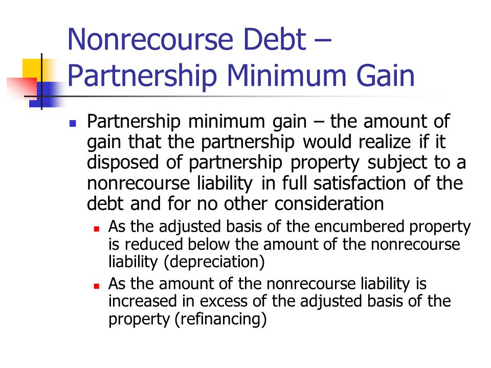 Nonrecourse Debt – Partnership Minimum Gain Partnership minimum gain – the amount of gain that the partnership would realize if it disposed of partnership property subject to a nonrecourse liability in full satisfaction of the debt and for no other consideration As the adjusted basis of the encumbered property is reduced below the amount of the nonrecourse liability (depreciation) As the amount of the nonrecourse liability is increased in excess of the adjusted basis of the property (refinancing)
