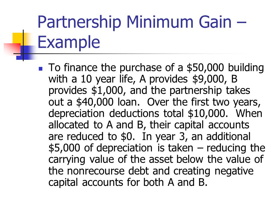 Partnership Minimum Gain – Example To finance the purchase of a $50,000 building with a 10 year life, A provides $9,000, B provides $1,000, and the partnership takes out a $40,000 loan.
