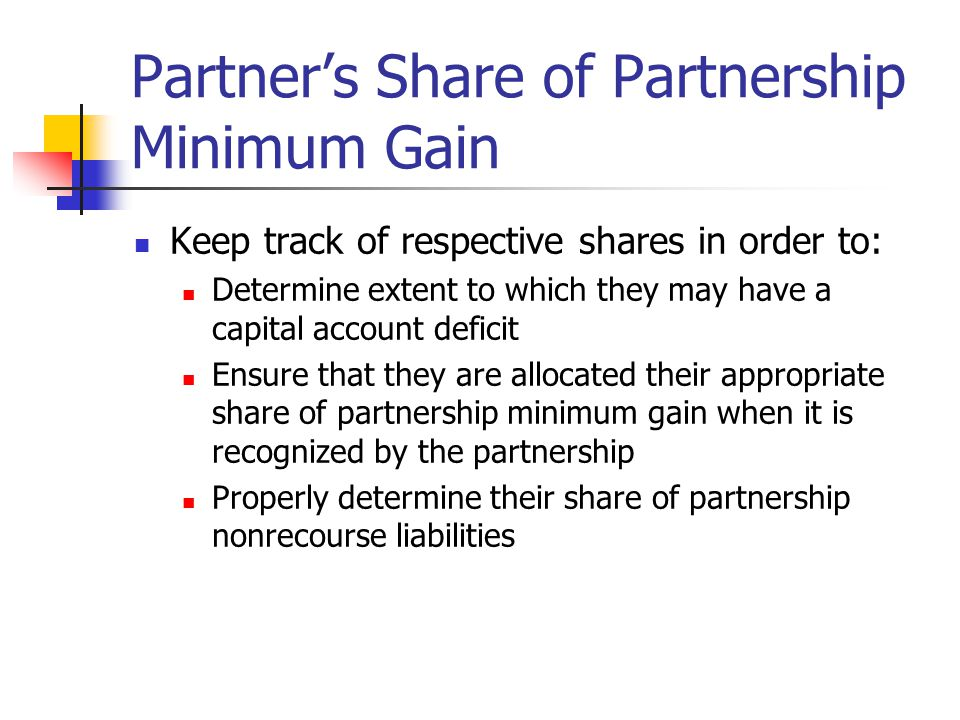 Partner's Share of Partnership Minimum Gain Keep track of respective shares in order to: Determine extent to which they may have a capital account deficit Ensure that they are allocated their appropriate share of partnership minimum gain when it is recognized by the partnership Properly determine their share of partnership nonrecourse liabilities