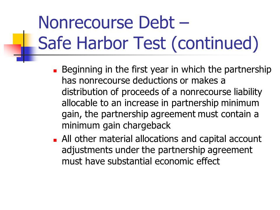 Nonrecourse Debt – Safe Harbor Test (continued) Beginning in the first year in which the partnership has nonrecourse deductions or makes a distribution of proceeds of a nonrecourse liability allocable to an increase in partnership minimum gain, the partnership agreement must contain a minimum gain chargeback All other material allocations and capital account adjustments under the partnership agreement must have substantial economic effect