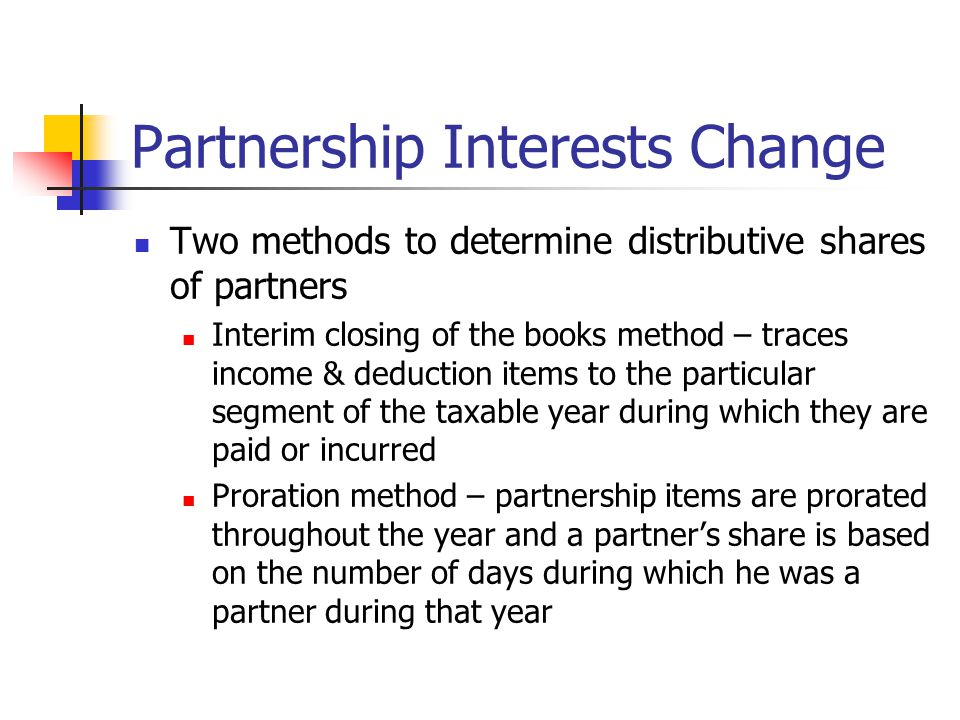 Partnership Interests Change Two methods to determine distributive shares of partners Interim closing of the books method – traces income & deduction items to the particular segment of the taxable year during which they are paid or incurred Proration method – partnership items are prorated throughout the year and a partner's share is based on the number of days during which he was a partner during that year