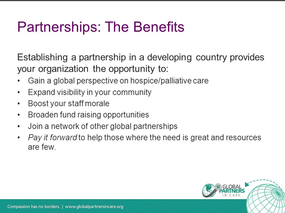 Partnerships: The Benefits Establishing a partnership in a developing country provides your organization the opportunity to: Gain a global perspective on hospice/palliative care Expand visibility in your community Boost your staff morale Broaden fund raising opportunities Join a network of other global partnerships Pay it forward to help those where the need is great and resources are few.