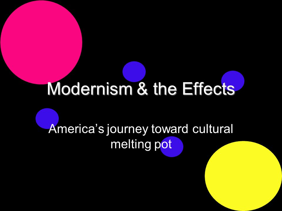 Modernism & the Effects America's journey toward cultural melting pot