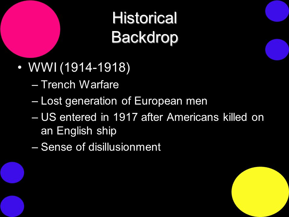 Historical Backdrop WWI (1914-1918) –Trench Warfare –Lost generation of European men –US entered in 1917 after Americans killed on an English ship –Sense of disillusionment