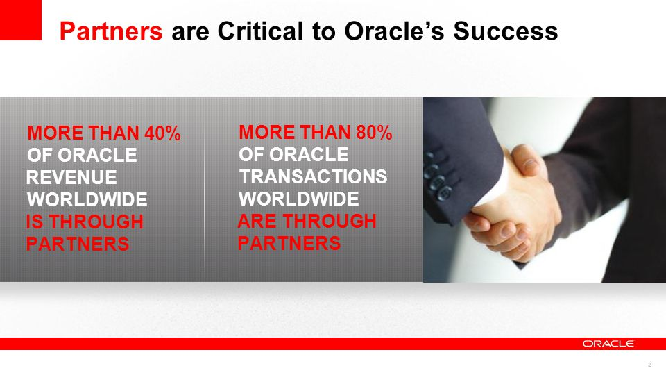 2 MORE THAN 40% OF ORACLE REVENUE WORLDWIDE IS THROUGH PARTNERS MORE THAN 80% OF ORACLE TRANSACTIONS WORLDWIDE ARE THROUGH PARTNERS Partners are Critical to Oracle's Success