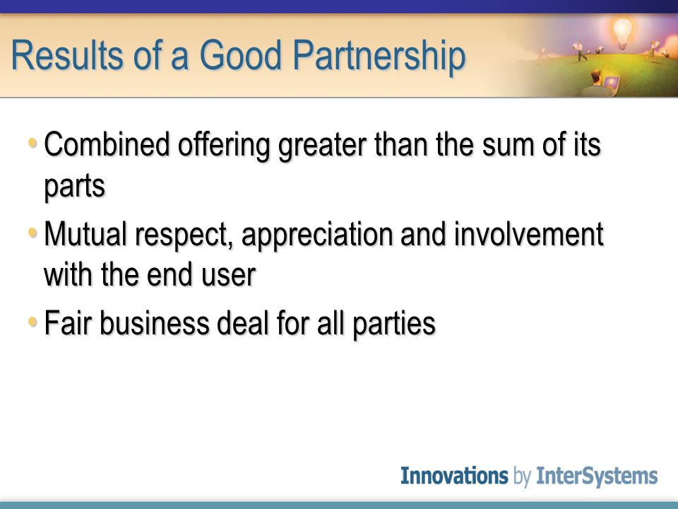 Results of a Good Partnership Combined offering greater than the sum of its parts Combined offering greater than the sum of its parts Mutual respect, appreciation and involvement with the end user Mutual respect, appreciation and involvement with the end user Fair business deal for all parties Fair business deal for all parties