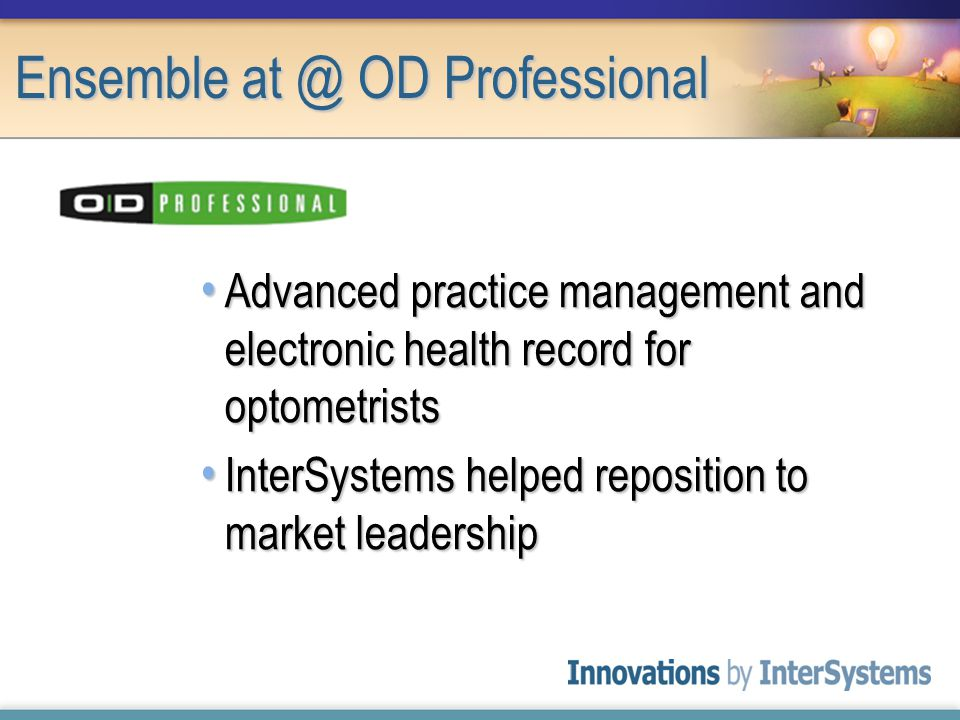 Advanced practice management and electronic health record for optometrists Advanced practice management and electronic health record for optometrists InterSystems helped reposition to market leadership InterSystems helped reposition to market leadership Ensemble at @ OD Professional