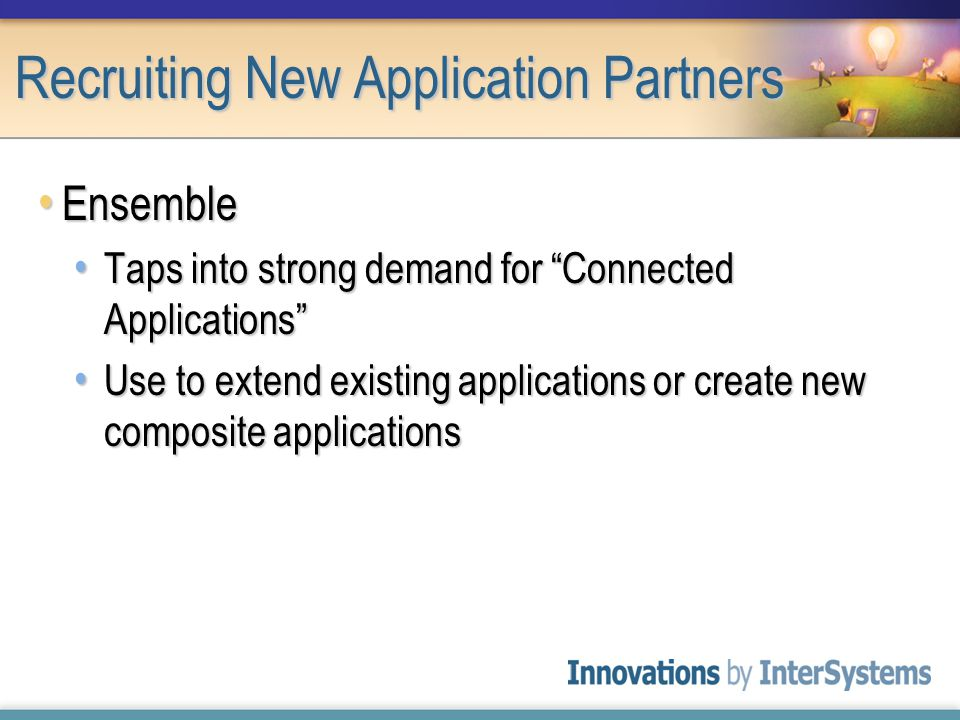 Recruiting New Application Partners Ensemble Ensemble Taps into strong demand for Connected Applications Taps into strong demand for Connected Applications Use to extend existing applications or create new composite applications Use to extend existing applications or create new composite applications