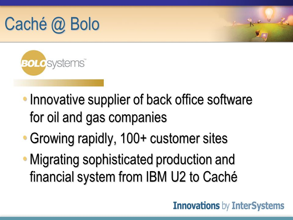 Innovative supplier of back office software for oil and gas companies Innovative supplier of back office software for oil and gas companies Growing rapidly, 100+ customer sites Growing rapidly, 100+ customer sites Migrating sophisticated production and financial system from IBM U2 to Caché Migrating sophisticated production and financial system from IBM U2 to Caché Caché @ Bolo