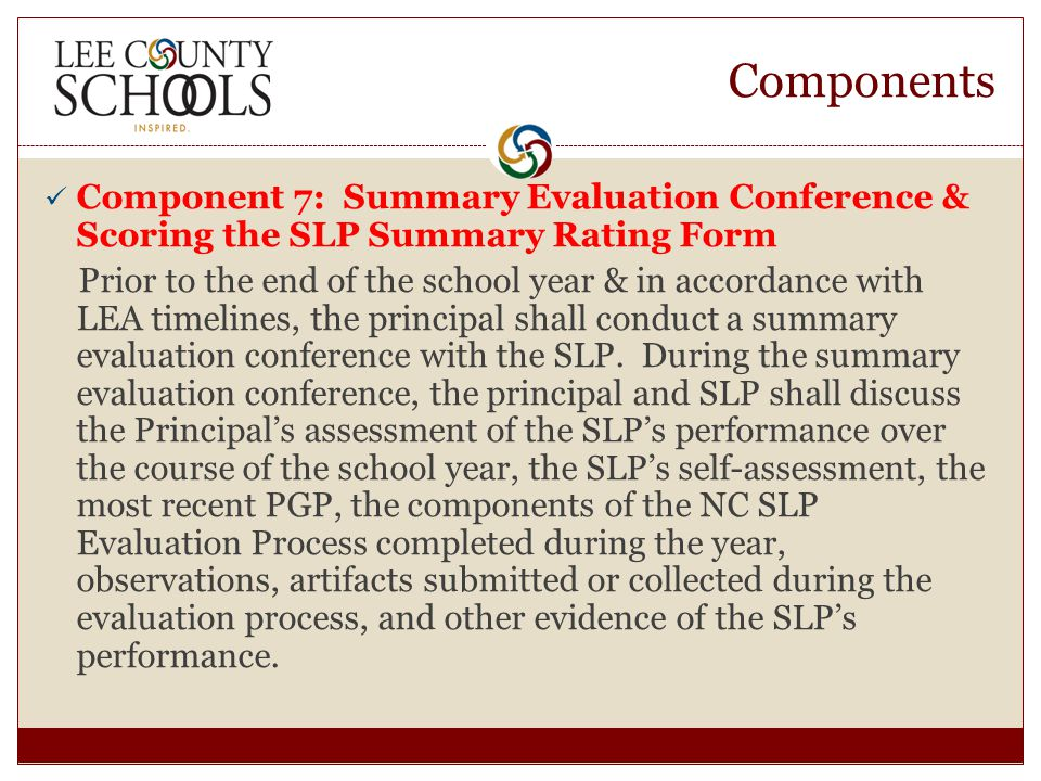 Components Component 7: Summary Evaluation Conference & Scoring the SLP Summary Rating Form Prior to the end of the school year & in accordance with LEA timelines, the principal shall conduct a summary evaluation conference with the SLP.