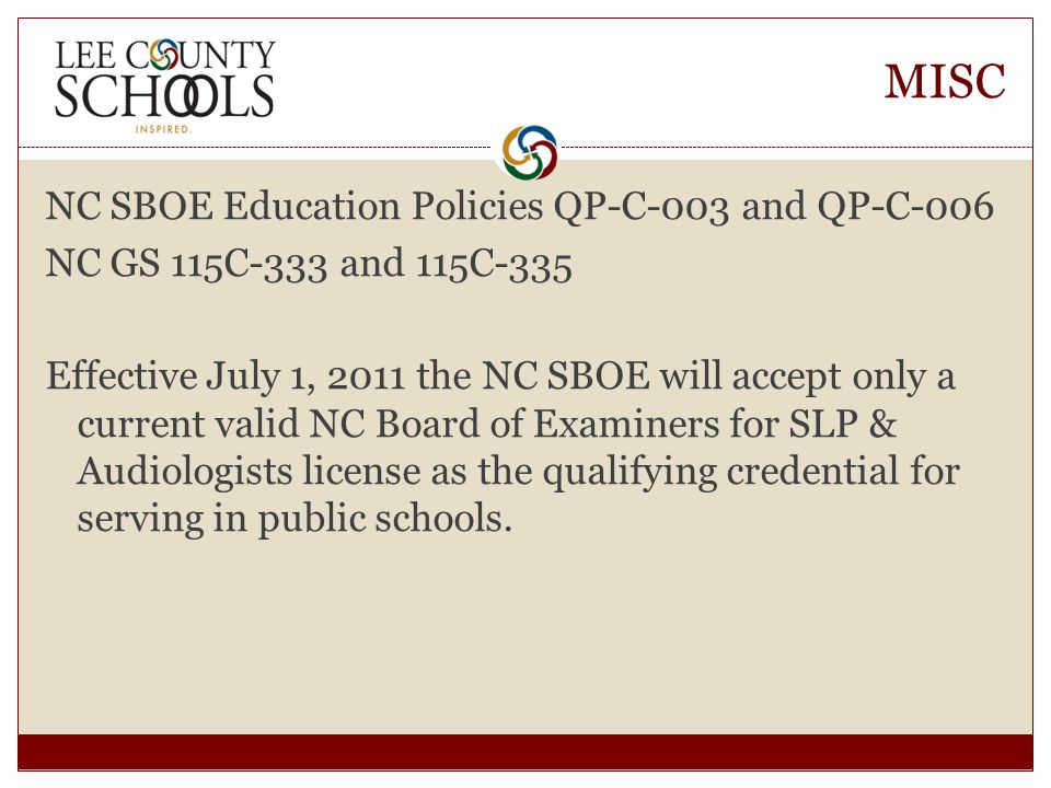 MISC NC SBOE Education Policies QP-C-003 and QP-C-006 NC GS 115C-333 and 115C-335 Effective July 1, 2011 the NC SBOE will accept only a current valid NC Board of Examiners for SLP & Audiologists license as the qualifying credential for serving in public schools.