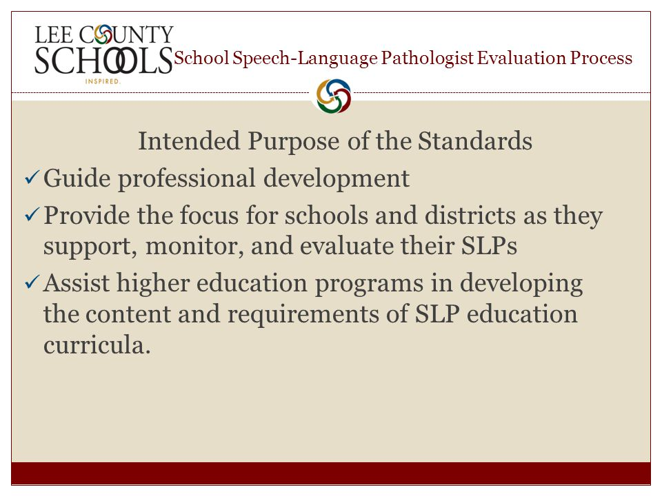School Speech-Language Pathologist Evaluation Process Intended Purpose of the Standards Guide professional development Provide the focus for schools and districts as they support, monitor, and evaluate their SLPs Assist higher education programs in developing the content and requirements of SLP education curricula.