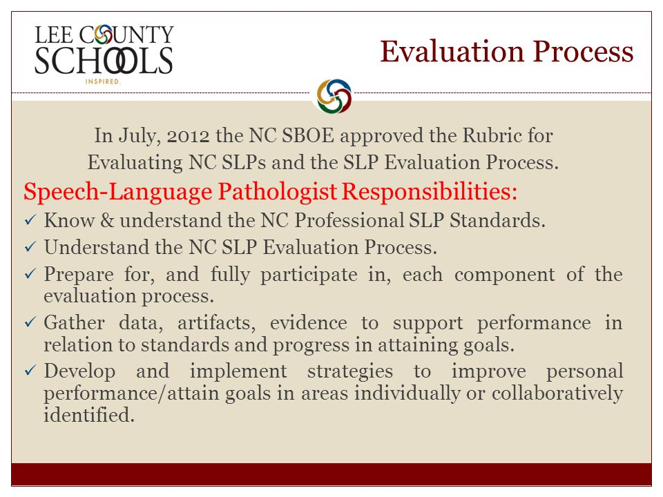 Evaluation Process In July, 2012 the NC SBOE approved the Rubric for Evaluating NC SLPs and the SLP Evaluation Process.