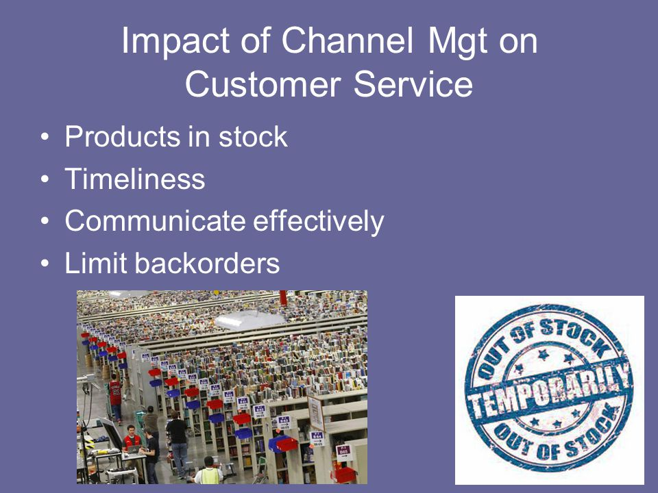 Impact of Channel Mgt on Customer Service Products in stock Timeliness Communicate effectively Limit backorders