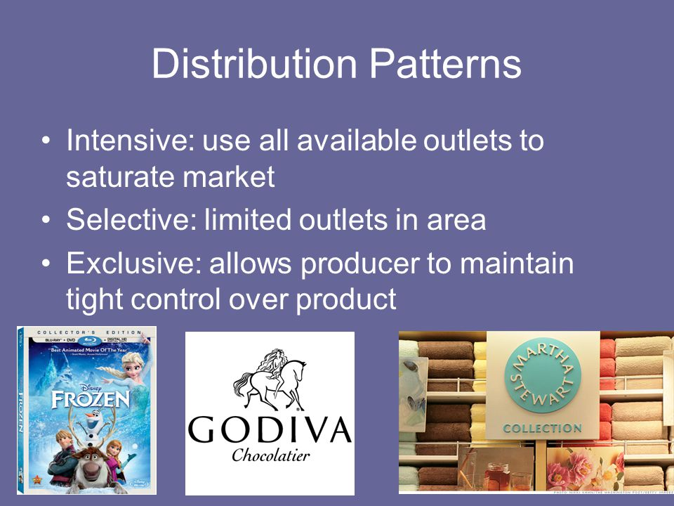 Distribution Patterns Intensive: use all available outlets to saturate market Selective: limited outlets in area Exclusive: allows producer to maintain tight control over product
