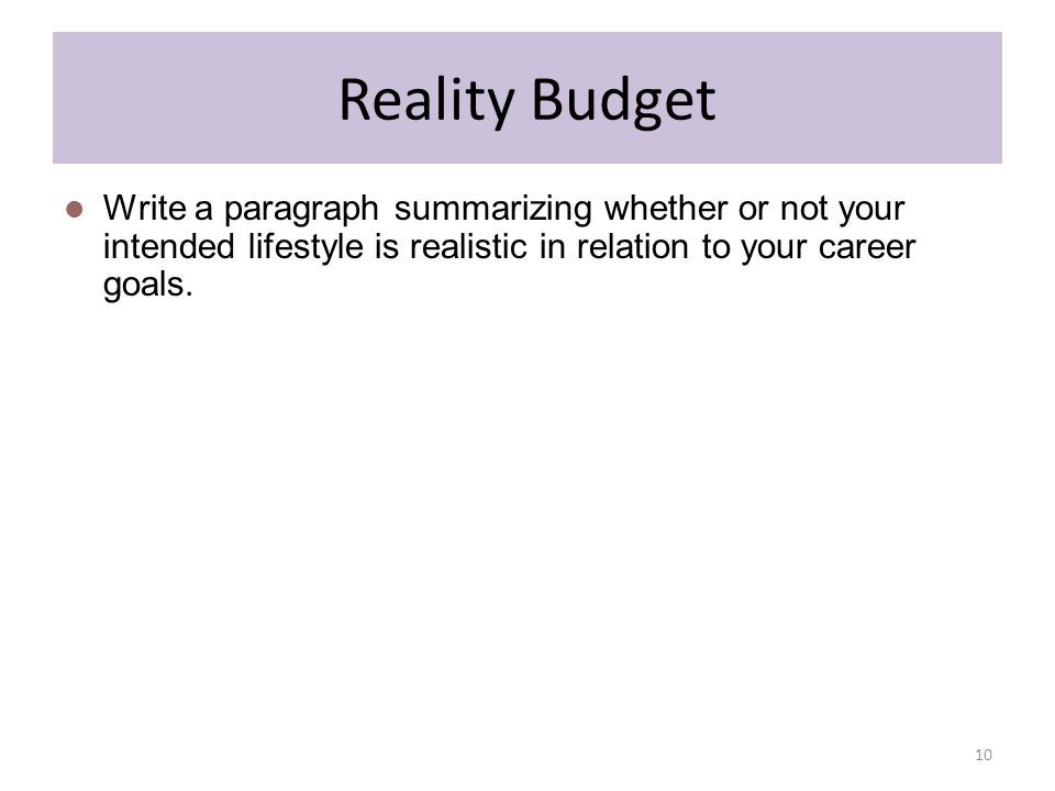 Reality Budget Write a paragraph summarizing whether or not your intended lifestyle is realistic in relation to your career goals.