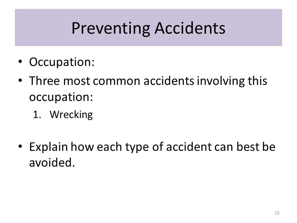 Preventing Accidents Occupation: Three most common accidents involving this occupation: 1.Wrecking Explain how each type of accident can best be avoided.