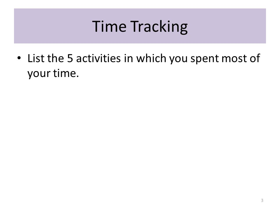 Time Tracking List the 5 activities in which you spent most of your time. 3
