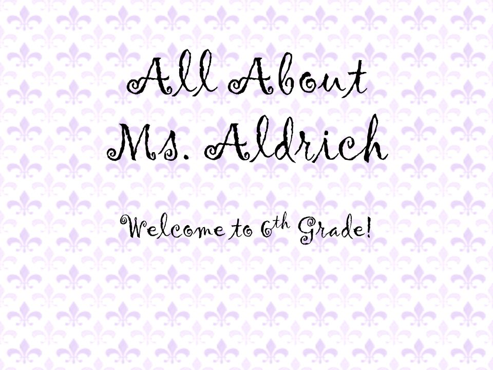 All About Ms. Aldrich Welcome to 6 th Grade!