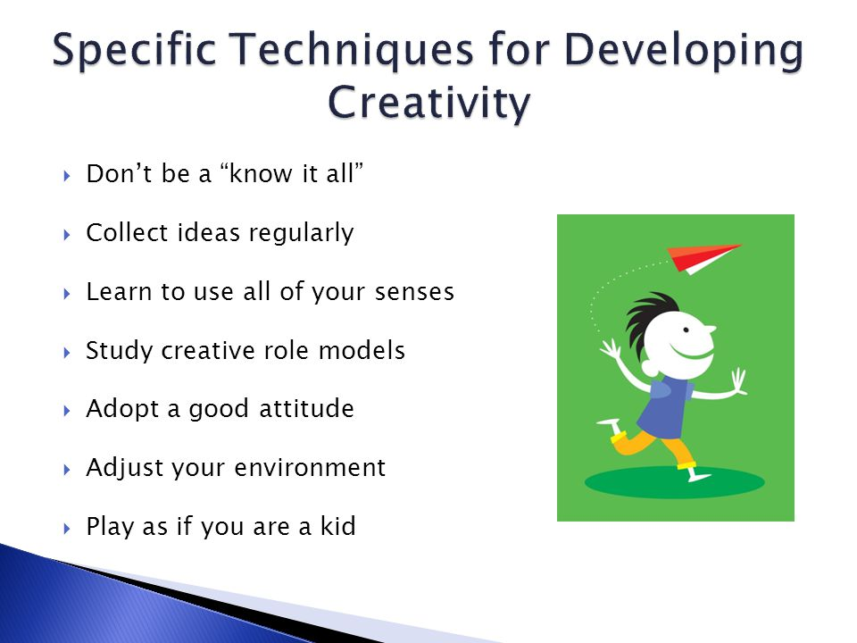 Don't be a know it all  Collect ideas regularly  Learn to use all of your senses  Study creative role models  Adopt a good attitude  Adjust your environment  Play as if you are a kid
