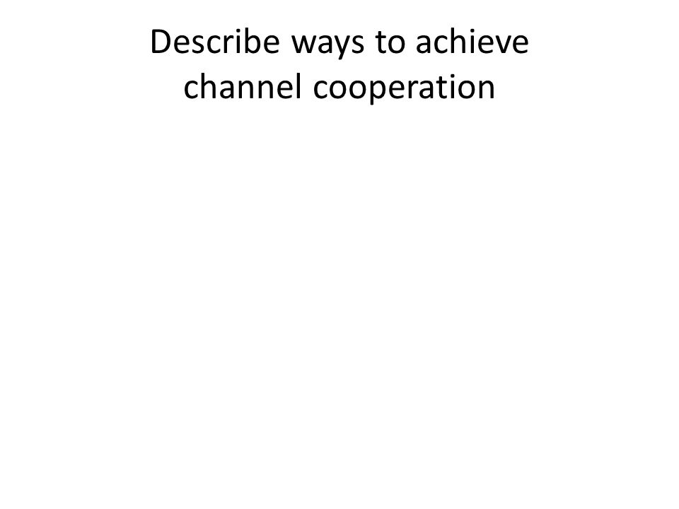 Describe ways to achieve channel cooperation