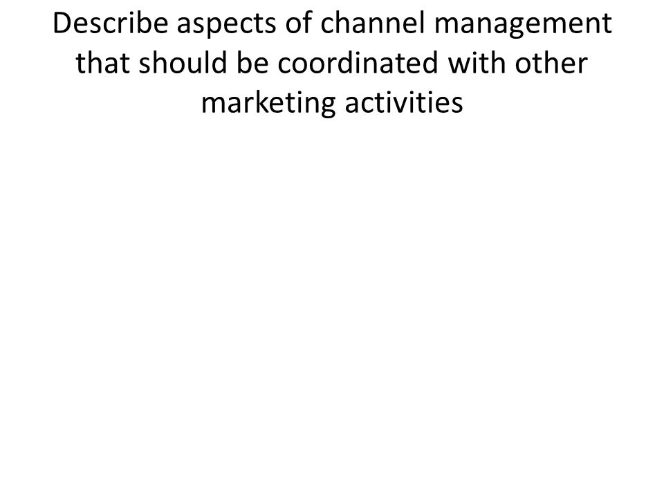 Describe aspects of channel management that should be coordinated with other marketing activities